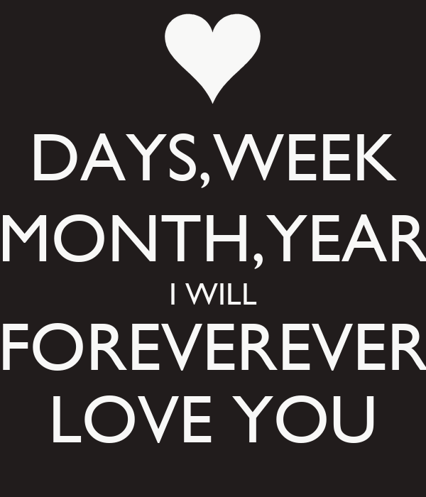 DAYS,WEEK MONTH,YEAR I WILL FOREVEREVER LOVE YOU