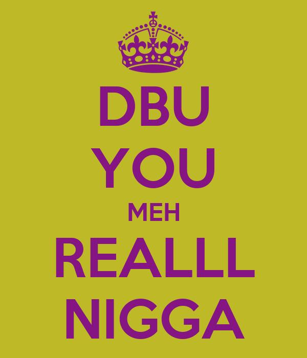 DBU YOU MEH REALLL NIGGA