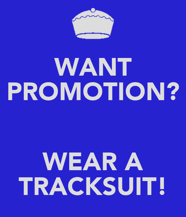 WANT PROMOTION?  WEAR A TRACKSUIT!
