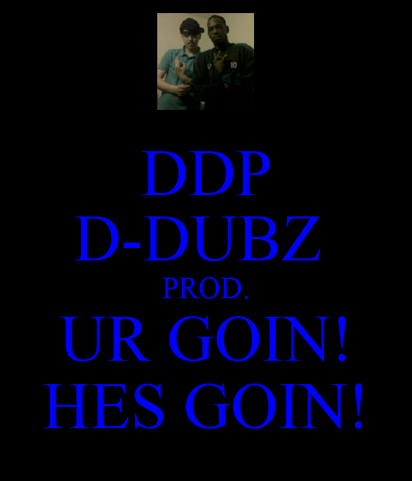 DDP D-DUBZ  PROD. UR GOIN! HES GOIN!