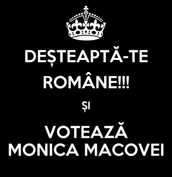 DEȘTEAPTĂ-TE ROMÂNE!!! ȘI VOTEAZĂ MONICA MACOVEI