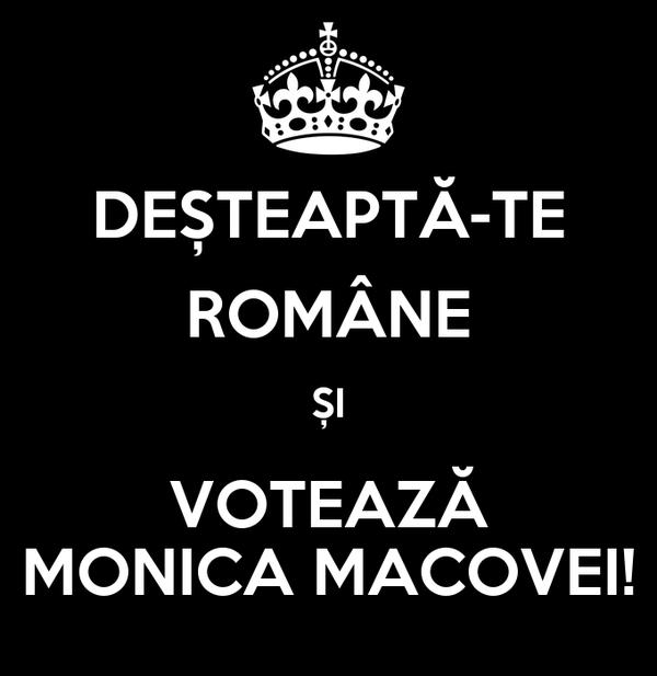 DEȘTEAPTĂ-TE ROMÂNE ȘI VOTEAZĂ MONICA MACOVEI!