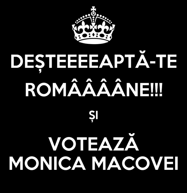 DEȘTEEEEAPTĂ-TE ROMÂÂÂÂNE!!! ȘI VOTEAZĂ MONICA MACOVEI