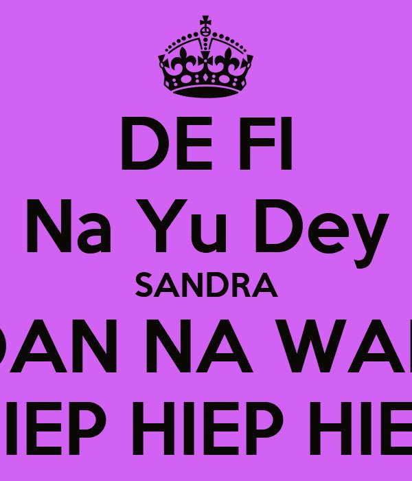 DE FI Na Yu Dey SANDRA DAN NA WAN HIEP HIEP HIEP