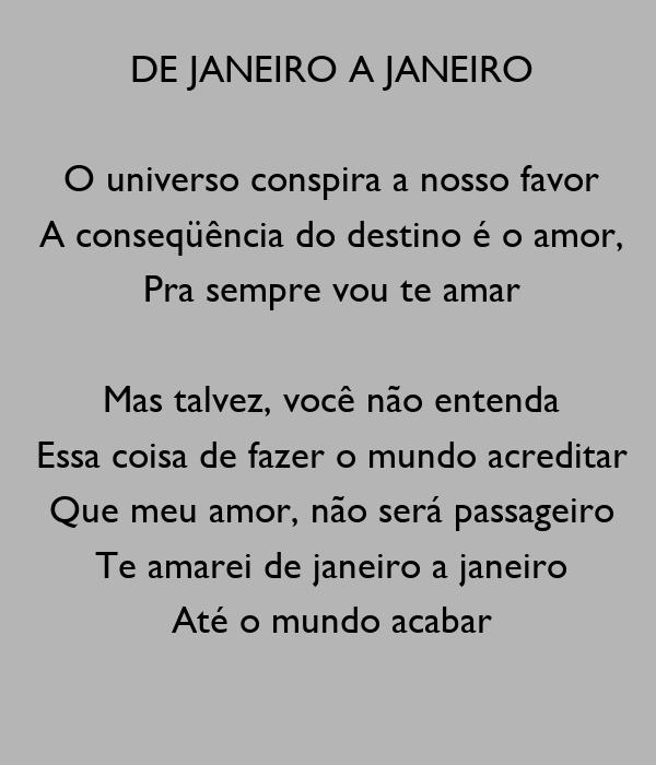 DE JANEIRO A JANEIRO  O universo conspira a nosso favor A conseqüência do destino é o amor, Pra sempre vou te amar  Mas talvez, você não entenda Essa coisa de fazer o mundo acreditar Que meu