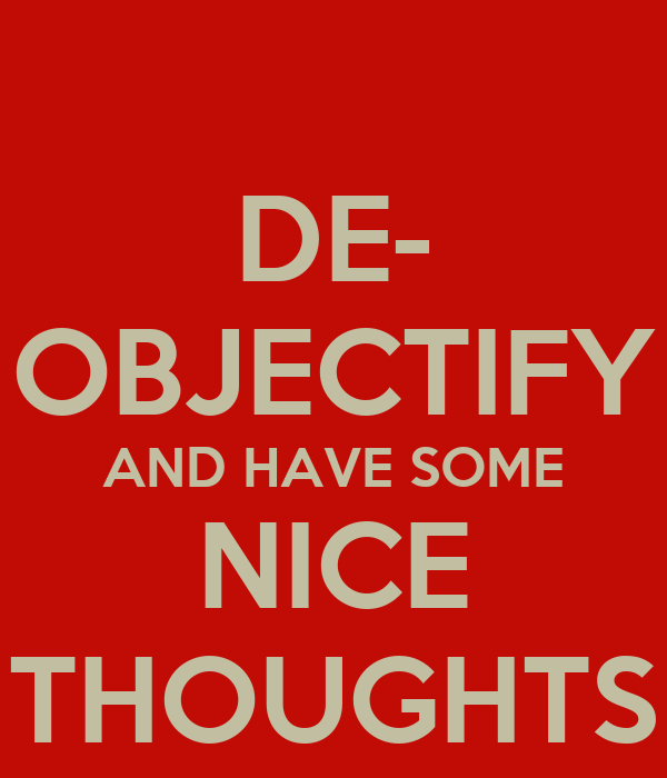 DE- OBJECTIFY AND HAVE SOME NICE THOUGHTS