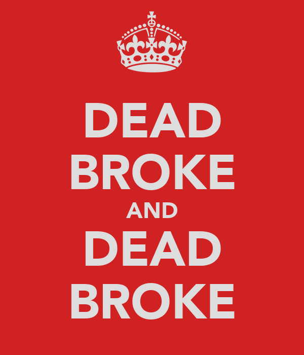 DEAD BROKE AND DEAD BROKE