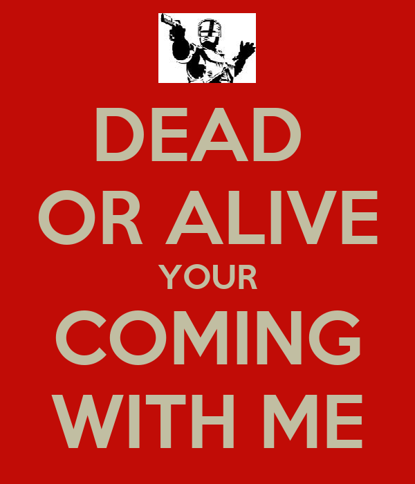 DEAD  OR ALIVE YOUR COMING WITH ME
