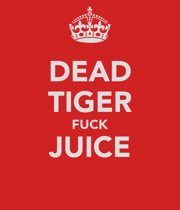 DEAD TIGER FUCK JUICE