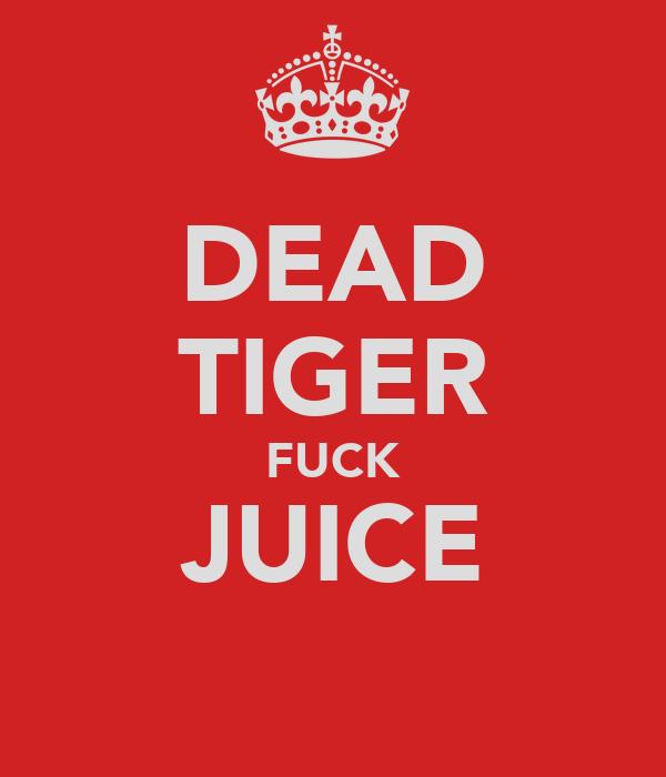 DEAD TIGER FUCK JUICE