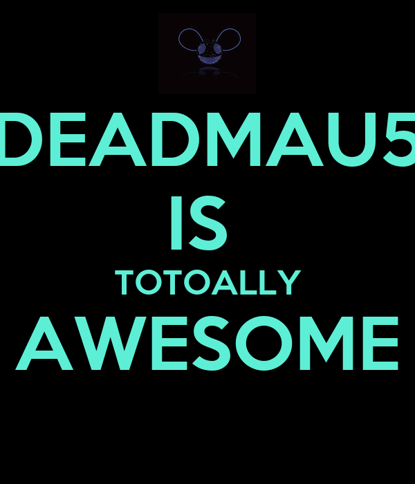 DEADMAU5 IS  TOTOALLY AWESOME