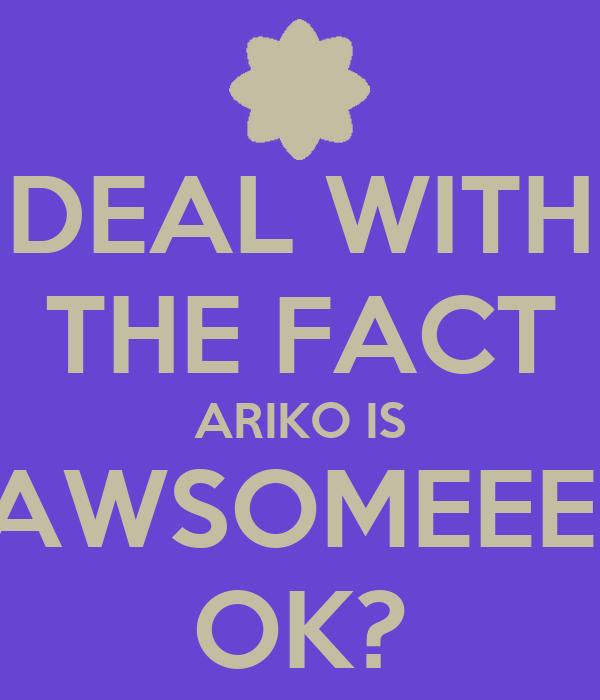 DEAL WITH THE FACT ARIKO IS AWSOMEEE! OK?