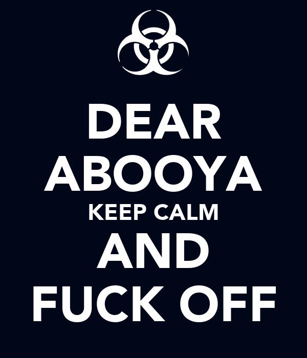 DEAR ABOOYA KEEP CALM AND FUCK OFF