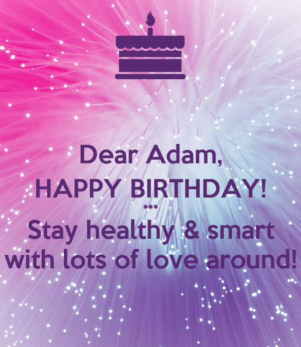 Dear Adam, HAPPY BIRTHDAY! *** Stay healthy & smart with lots of love around!