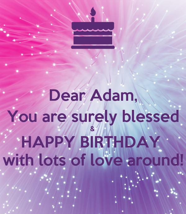 Dear Adam, You are surely blessed &  HAPPY BIRTHDAY  with lots of love around!