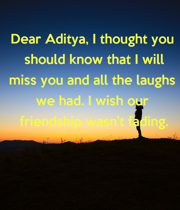 Dear Aditya, I thought you  should know that I will miss you and all the laughs  we had. I wish our  friendship wasn't fading.