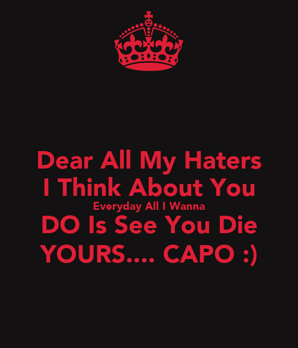 Dear All My Haters I Think About You Everyday All I Wanna DO Is See You Die YOURS.... CAPO :)