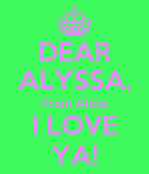 DEAR ALYSSA, From Alicia I LOVE YA!