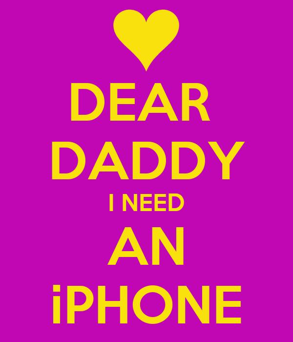 DEAR  DADDY I NEED AN iPHONE