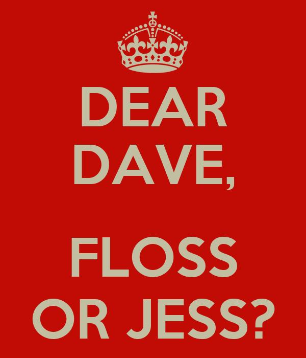 DEAR DAVE,  FLOSS OR JESS?