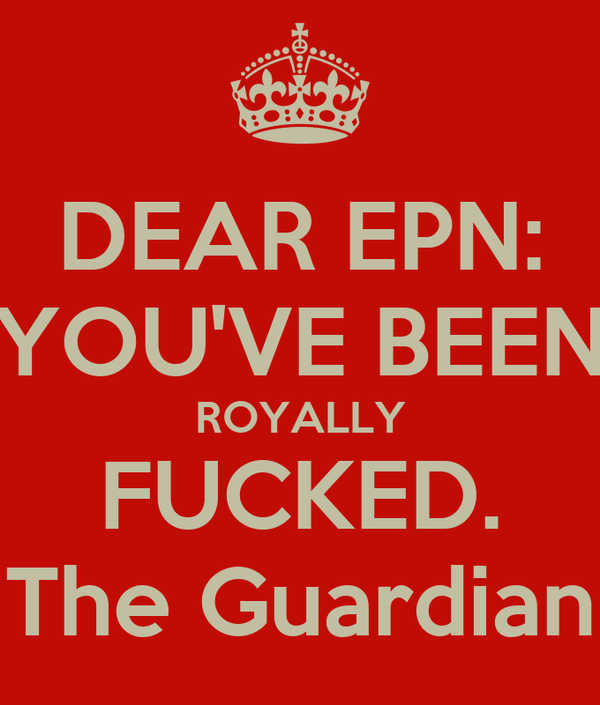 DEAR EPN: YOU'VE BEEN ROYALLY FUCKED. The Guardian