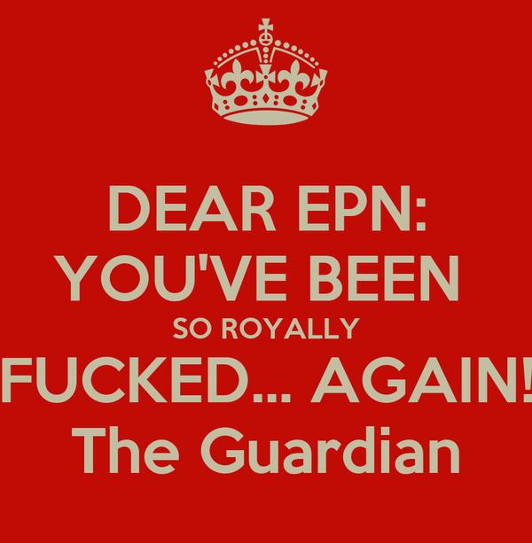 DEAR EPN: YOU'VE BEEN  SO ROYALLY FUCKED... AGAIN! The Guardian