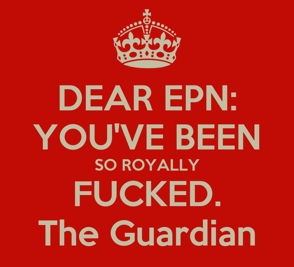 DEAR EPN: YOU'VE BEEN SO ROYALLY FUCKED. The Guardian