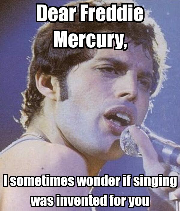 Dear Freddie Mercury, I sometimes wonder if singing was invented for you
