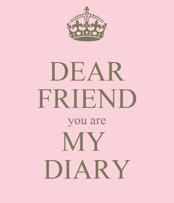 DEAR FRIEND you are MY  DIARY