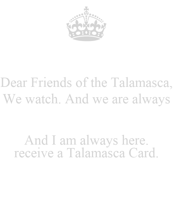 Dear Friends of the Talamasca, We watch. And we are always  And I am always here. receive a Talamasca Card.