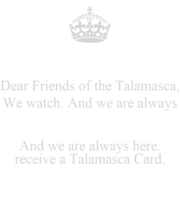 Dear Friends of the Talamasca, We watch. And we are always  And we are always here. receive a Talamasca Card.