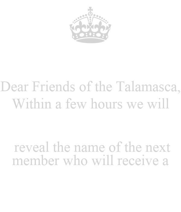 Dear Friends of the Talamasca, Within a few hours we will   reveal the name of the next member who will receive a