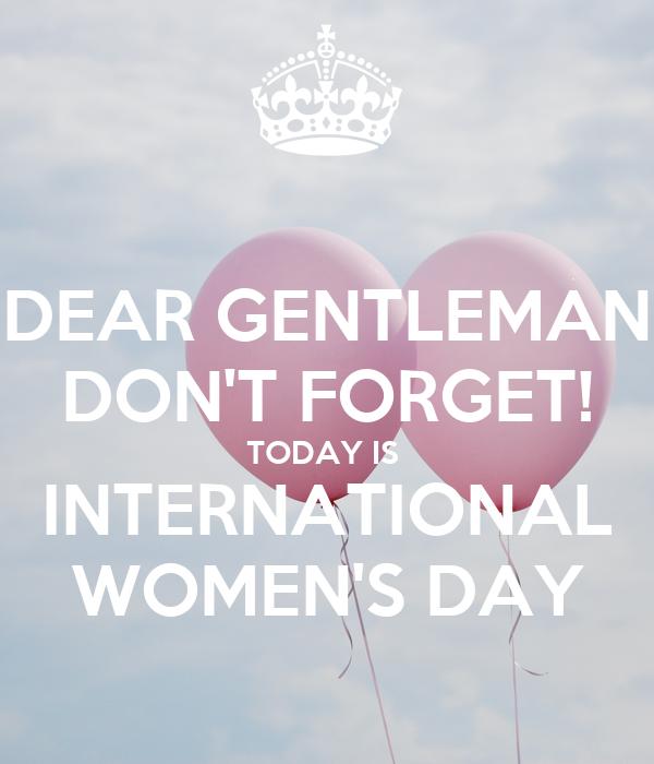 DEAR GENTLEMAN DON'T FORGET! TODAY IS  INTERNATIONAL WOMEN'S DAY