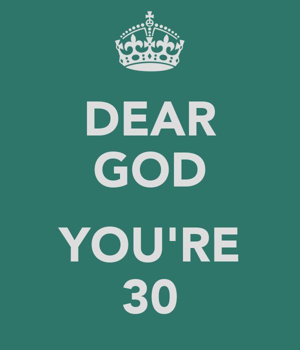 DEAR GOD  YOU'RE 30