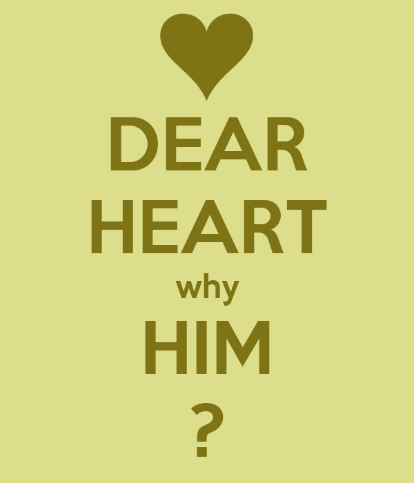 DEAR HEART why HIM ?