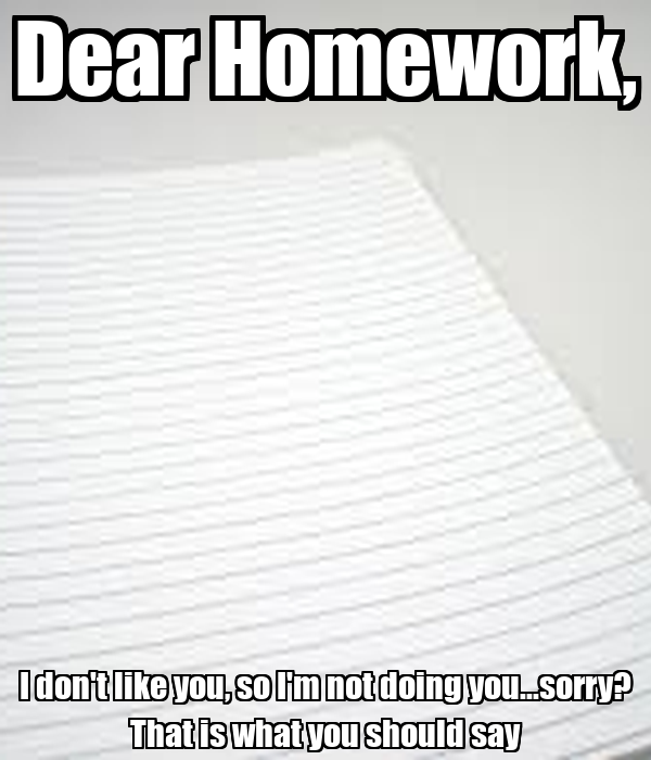 Dear Homework, I don't like you, so I'm not doing you...sorry? That is what you should say