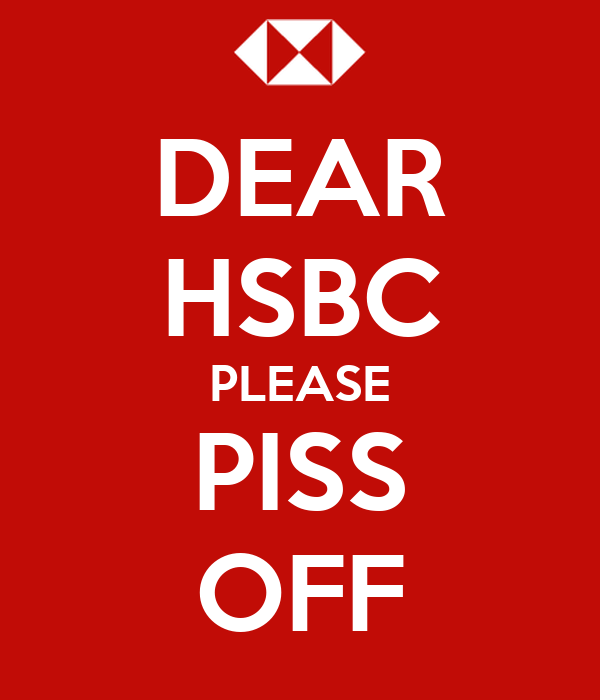 DEAR HSBC PLEASE PISS OFF