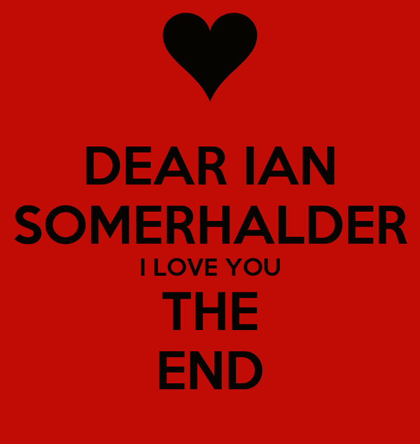 DEAR IAN SOMERHALDER I LOVE YOU THE END