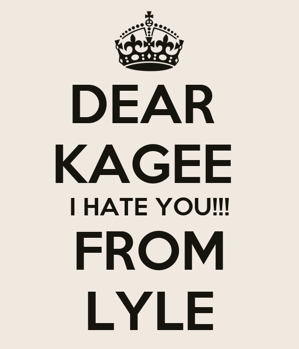 DEAR  KAGEE  I HATE YOU!!! FROM LYLE