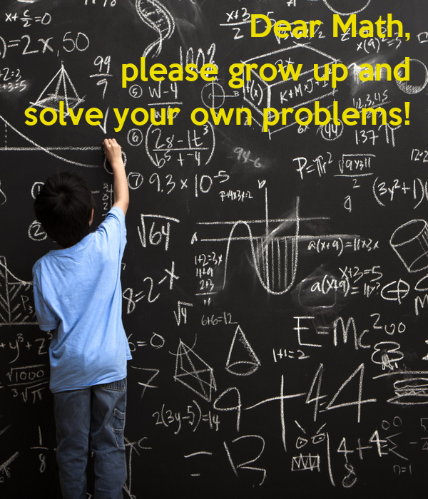 Dear Math, please grow up and solve your own problems ...