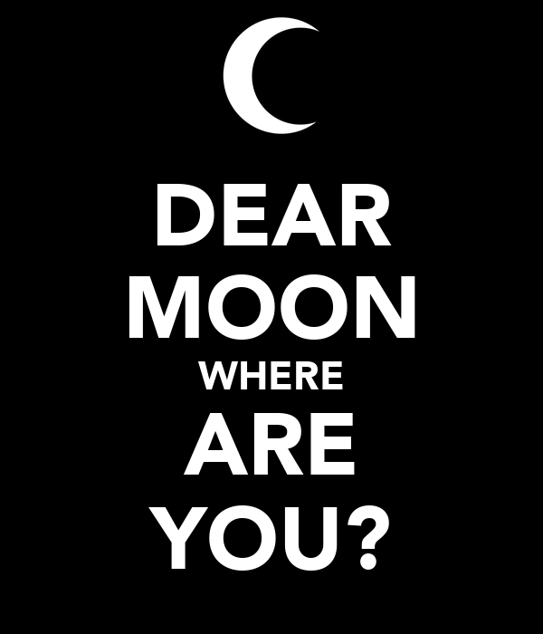 DEAR MOON WHERE ARE YOU?