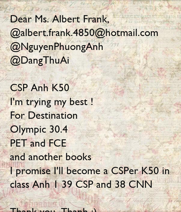 Dear Ms. Albert Frank, @albert.frank.4850@hotmail.com  @NguyenPhuongAnh @DangThuAi  CSP Anh K50 I'm trying my best ! For Destination Olympic 30.4 PET and FCE and another books I promise I'll become a CSPer K50 in  class Anh 1 39 CSP and