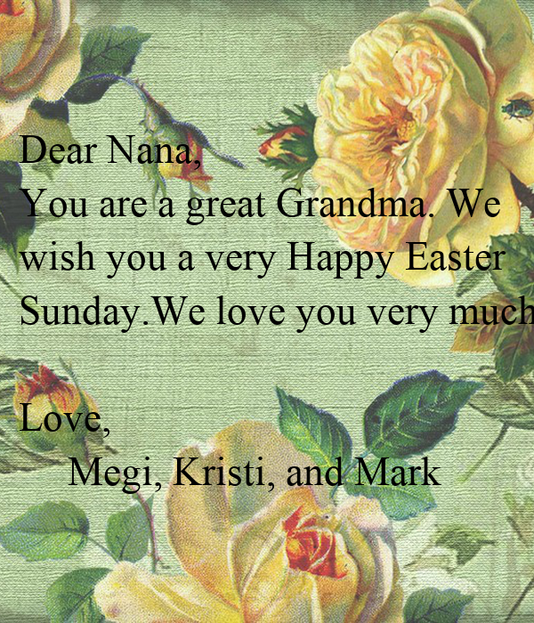 Dear Nana, You are a great Grandma. We   wish you a very Happy Easter   Sunday.We love you very much.  Love,      Megi, Kristi, and Mark