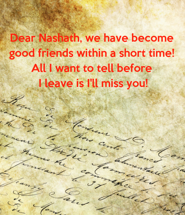 Dear Nashath, we have become  good friends within a short time!  All I want to tell before  I leave is I'll miss you!