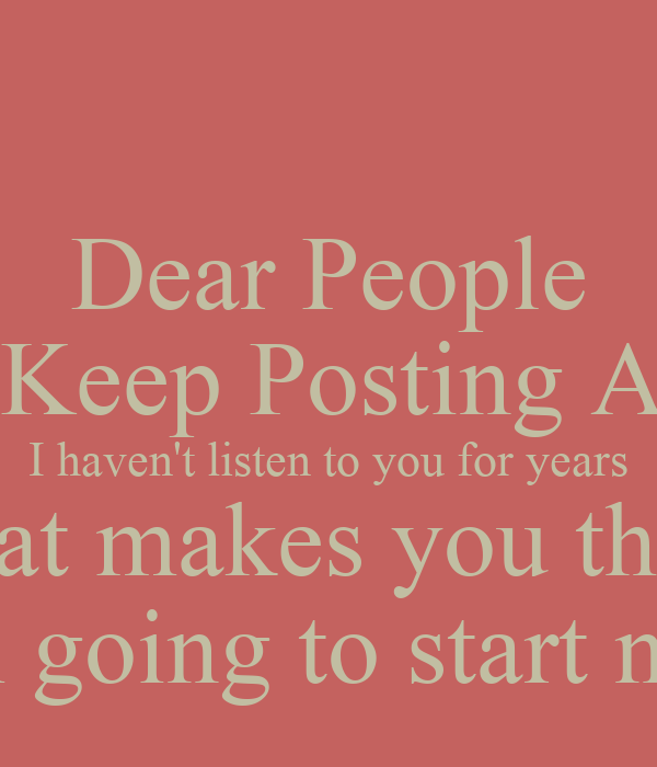 Dear People Who Keep Posting At Me. I haven't listen to you for years What makes you think  I am going to start now?
