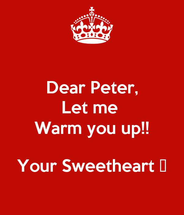 Dear Peter, Let me  Warm you up!!  Your Sweetheart 💋