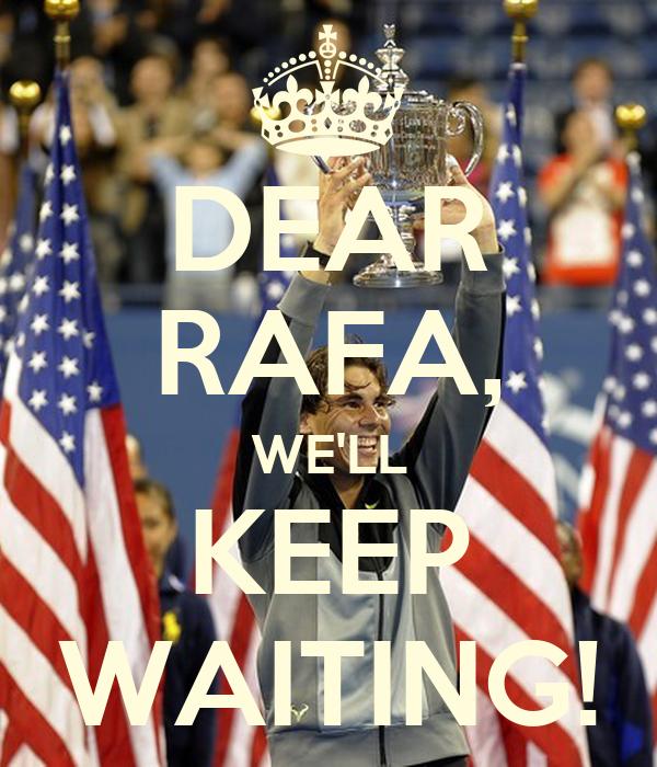 DEAR RAFA, WE'LL KEEP WAITING!