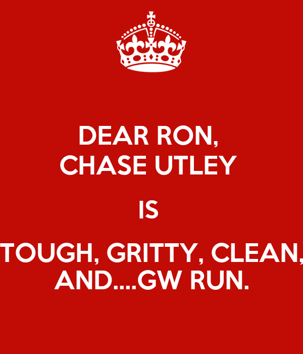DEAR RON,  CHASE UTLEY  IS  TOUGH, GRITTY, CLEAN, AND....GW RUN.