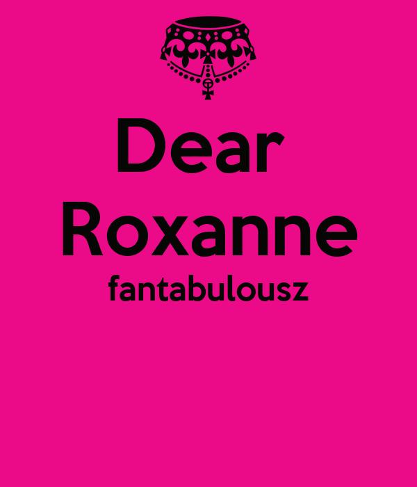 Dear  Roxanne fantabulousz
