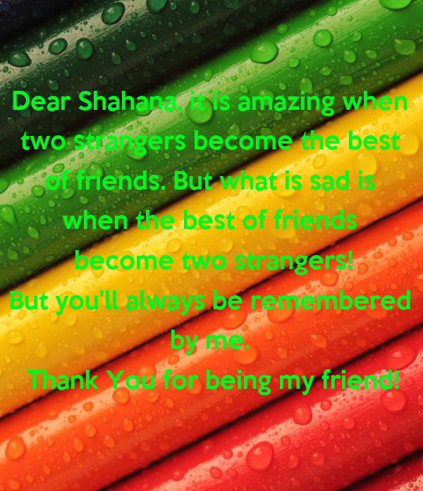 Dear Shahana, it is amazing when  two strangers become the best  of friends. But what is sad is  when the best of friends  become two strangers! But you'll always be remembered